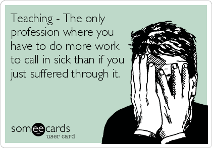 Funny Get Well Ecard: Teaching - The only profession where you have to do more work to call in sick than if you just suffered through it.