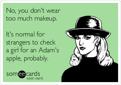 someecards.com - No, you don't wear too much makeup. It's normal for strangers to check a girl for an Adam's apple, probably.