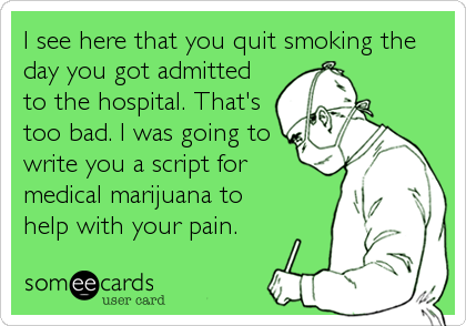 someecards.com - I see here that you quit smoking the day you got admitted to the hospital. That's too bad. I was going to write you a script for medical marijuana to help with your pain.