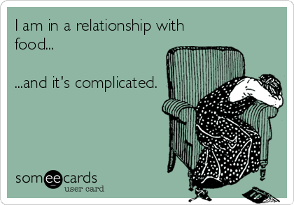 someecards.com - I am in a relationship with food... ...and it's complicated.