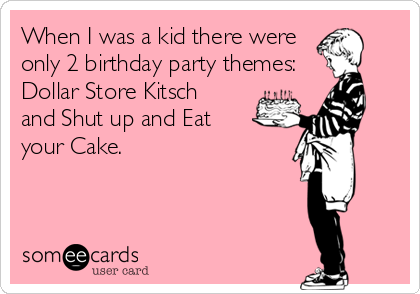 someecards.com - When I was a kid there were only 2 birthday party themes: Dollar Store Kitsch and Shut up and Eat your Cake.