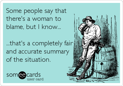 someecards.com - Some people say that there's a woman to blame, but I know... ...that's a completely fair and accurate summary of the situation.