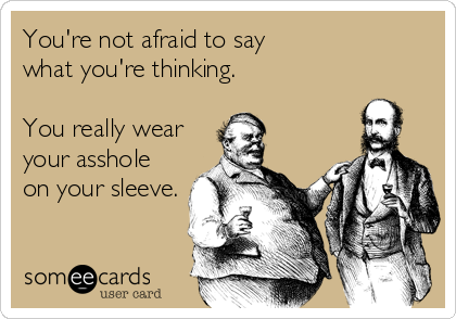 someecards.com - You're not afraid to say what you're thinking. You really wear your asshole on your sleeve.