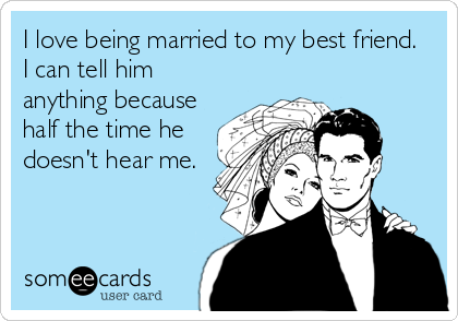 Funny Anniversary Ecard: I love being married to my best friend. I can tell him anything because half the time he doesn't hear me.