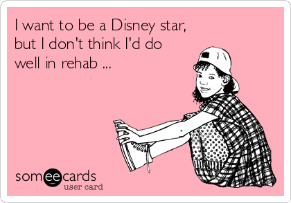 someecards.com - I want to be a Disney star, but I don't think I'd do well in rehab ...