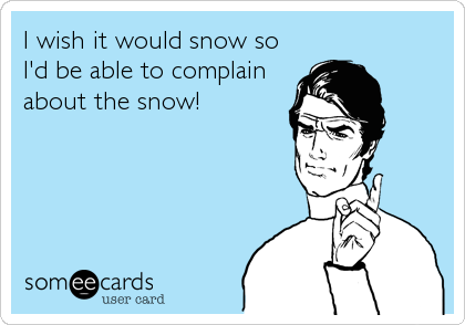 Funny Seasonal Ecard: I wish it would snow so I'd be able to complain about the snow!