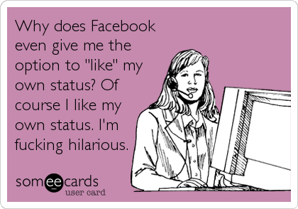 Funny Confession Ecard: Why does Facebook even give me the option to 'like' my own status? Of course I like my own status. I'm fucking hilarious.