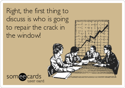 someecards.com - Right, the first thing to discuss is who is going to repair the crack in the window!