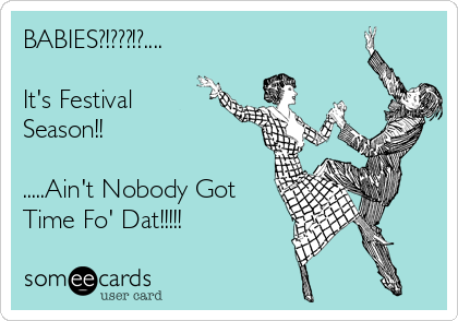 someecards.com - BABIES?!???!?.... It's Festival Season!! .....Ain't Nobody Got Time Fo' Dat!!!!!