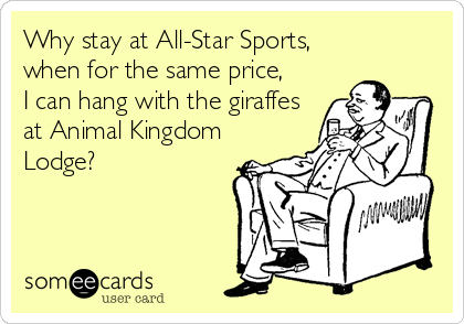 someecards.com - Why stay at All-Star Sports, when for the same price, I can hang with the giraffes at Animal Kingdom Lodge?