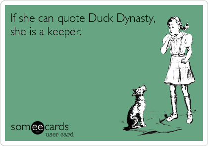 Funny Flirting Ecard: If she can quote Duck Dynasty, she is a keeper.