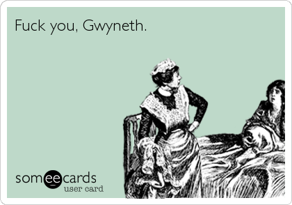 Funny Encouragement Ecard: Fuck you, Gwyneth.