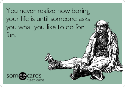 someecards.com - You never realize how boring your life is until someone asks you what you like to do for fun.