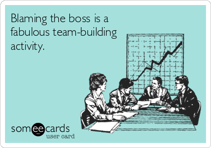 someecards.com - Blaming the boss is a fabulous team-building activity.