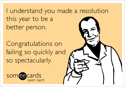 someecards.com - I understand you made a resolution this year to be a better person. Congratulations on failing so quickly and so spectacularly.