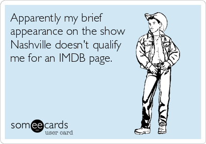 someecards.com - Apparently my brief appearance on the show Nashville doesn't qualify me for an IMDB page.