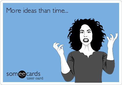 Funny Confession Ecard: More ideas than time...