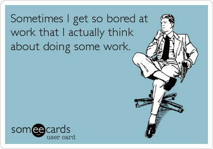 someecards.com - Sometimes I get so bored at work that I actually think about doing some work.