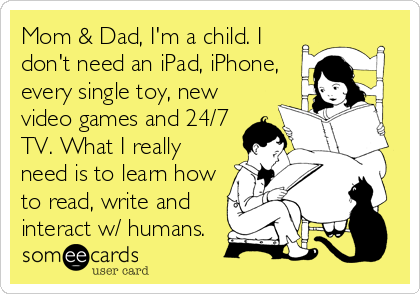 someecards.com - Mom & Dad, I'm a child. I don't need an iPad, iPhone, every single toy, new video games and 24/7 TV. What I really need is to learn how to read, write and interact w/ humans.