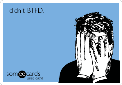 someecards.com - I didn't BTFD.