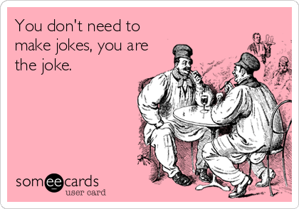 someecards.com - You don't need to make jokes, you are the joke.