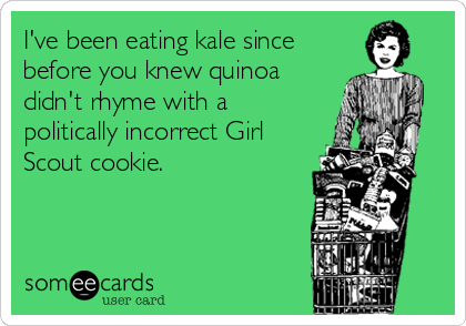 someecards.com - I've been eating kale since before you knew quinoa didn't rhyme with a politically incorrect Girl Scout cookie.