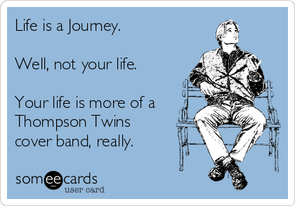 someecards.com - Life is a Journey. Well, not your life. Your life is more of a Thompson Twins cover band, really.