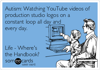someecards.com - Autism: Watching YouTube videos of production studio logos on a constant loop all day and every day. Life - Where's the Handbook?