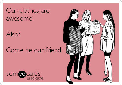 someecards.com - Our clothes are awesome. Also? Come be our friend.