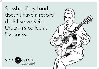 someecards.com - So what if my band doesn't have a record deal? I serve Keith Urban his coffee at Starbucks.