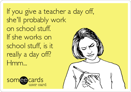 Funny Teacher Week Ecard: If you give a teacher a day off, she'll probably work on school stuff. If she works on school stuff, is it really a day off? Hmm...
