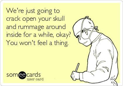 someecards.com - We're just going to crack open your skull and rummage around inside for a while, okay? You won't feel a thing.