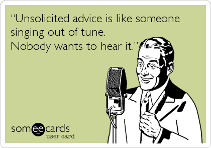 "someecards.com - ""Unsolicited advice is like someone singing out of tune. Nobody wants to hear it."""