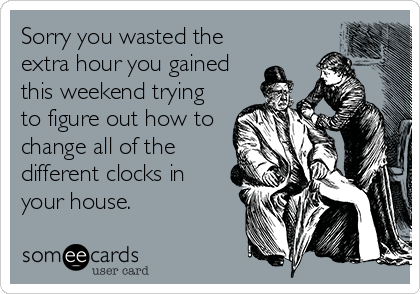 Funny Apology Ecard: Sorry you wasted the extra hour you gained this weekend trying to figure out how to change all of the different clocks in your house.