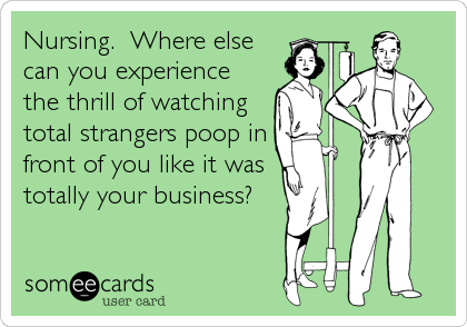 someecards.com - Nursing. Where else can you experience the thrill of watching total strangers poop in front of you like it was totally your business?