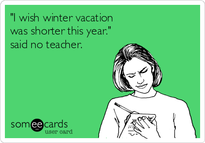 Funny Teacher Week Ecard: 'I wish winter vacation was shorter this year.' said no teacher.