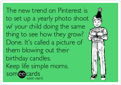 someecards.com - The new trend on Pinterest is to set up a yearly photo shoot w/ your child doing the same thing to see how they grow? Done. It's called a picture of them blowing out their birthday candles. Keep life simple moms.