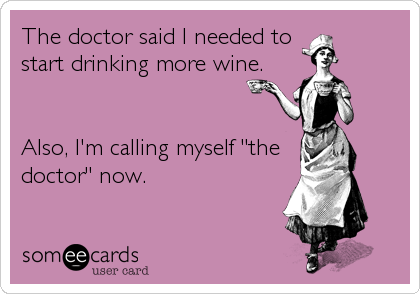 Funny Friendship Ecard: The doctor said I needed to start drinking more wine. Also, I'm calling myself 'the doctor' now.