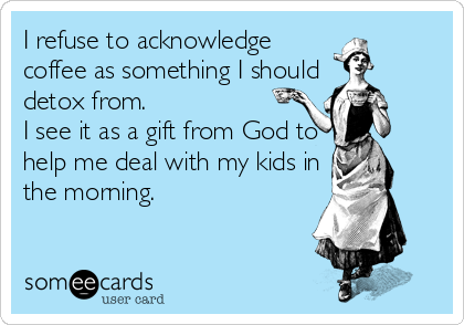 someecards.com - I refuse to acknowledge coffee as something I should detox from. I see it as a gift from God to help me deal with my kids in the morning.