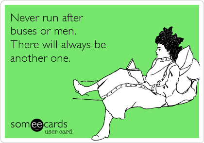 someecards.com - Never run after buses or men. There will always be another one.