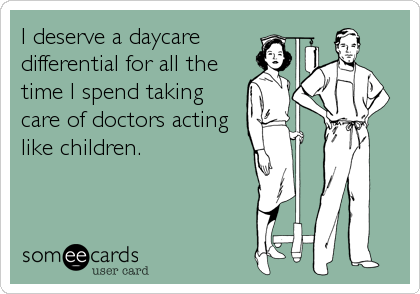 someecards.com - I deserve a daycare differential for all the time I spend taking care of doctors acting like children.