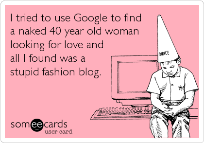 someecards.com - I tried to use Google to find a naked 40 year old woman looking for love and all I found was a stupid fashion blog.