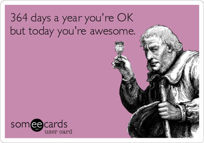 364 days a year you're OK but today you're awesome., birthday ecard