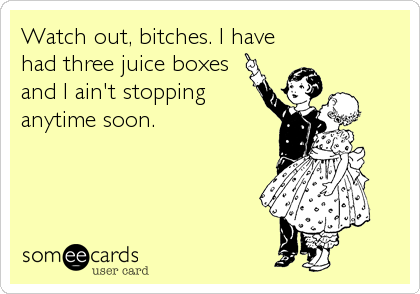 Funny Baby Ecard: Watch out, bitches. I have<br />had three juice boxes<br />and I ain't stopping<br />anytime soon.