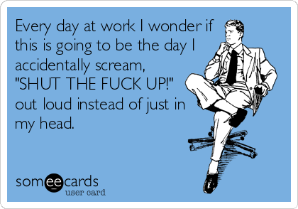 someecards.com - Every day at work I wonder if this is going to be the day I accidentally scream,