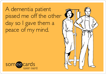 someecards.com - A dementia patient pissed me off the other day so I gave them a peace of my mind.
