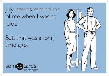 someecards.com - July interns remind me of me when I was an idiot. But, that was a long time ago.