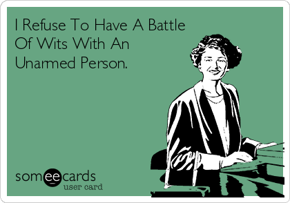 someecards.com - I Refuse To Have A Battle Of Wits With An Unarmed Person.