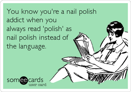 someecards.com - You know you're a nail polish addict when you always read 'polish' as nail polish instead of the language.