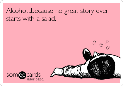 someecards.com - Alcohol...because no great story ever starts with a salad.